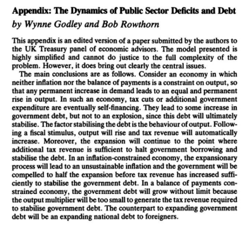 The main conclusions are as follows. Consider an economy in which neither inflation nor the balance of payments is a constraint on output, so that any permanent increase in demand leads to an equal and permanent rise in output. In such an economy, tax cuts or additional government expenditure are eventually self-financing. They lead to some increase in government debt, but not to an explosion, since this debt will ultimately stabilise. The factor stabilising the debt is the behaviour of output. Following a fiscal stimulus, output will rise and tax revenue will automatically increase. Moreover, the expansion will continue to the point where additional tax revenue is sufficient to halt government borrowing and stabilise the debt. In an inflation-constrained economy, the expansionary process will lead to an unsustainable inflation and the government will be compelled to half the expansion before tax revenue has increased sufficiently to stabilise the government debt. In a balance of payments constrained economy, the government debt will grow without limit because the output multiplier will be too small to generate the tax revenue required to stabilise government debt. The counterpart to expanding government debt will be an expanding national debt to foreigners.